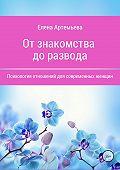 Елена Артемьева -От знакомства до развода. Психология отношений для современных женщин