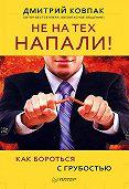 Дмитрий Ковпак -Не на тех напали! или Как бороться с грубостью