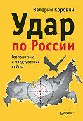 Валерий Коровин - Удар по России. Геополитика и предчувствие войны
