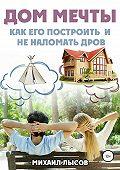 Михаил Лысов -Дом мечты: Как его построить и не наломать дров?