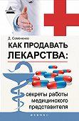 Дмитрий Семененко -Как продавать лекарства: секреты работы медицинского представителя