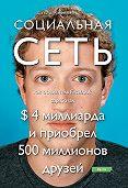 Дэвид Киркпатрик -Социальная сеть: как основатель Facebook заработал $ 4 миллиарда и приобрел 500 миллионов друзей