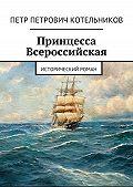 Петр Котельников -Принцесса Всероссийская. Исторический роман