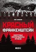 Олег Шишкин - Красный Франкенштейн. Секретные эксперименты Кремля