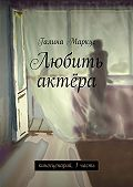 Галина Маркус -Любить актёра. киносценарий, 1часть