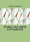 Артур Атакулов -Чудеса насвете случаются