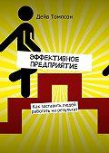 Дэйв Томпсон -Эффективное предприятие. Как заставить людей работать нарезультат