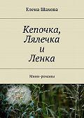 Елена Шахова - Кепочка, Лялечка и Ленка. Мини-романы