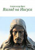Александр Ярга - Взгляд наИисуса
