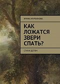 Ирина Мурзинова -Как ложатся звери спать? Стихи детям