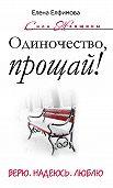 Елена Елфимова -Одиночество, прощай! Верю, надеюсь, люблю