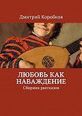 Дмитрий Коробков -Любовь как наваждение. Сборник рассказов
