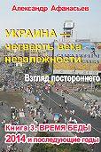 Александр Афанасьев -Украина – четверть века незалежности. Взгляд постороннего. Книга 3. Время беды