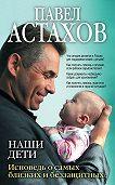 Павел Алексеевич Астахов -Наши дети. Исповедь о самых близких и беззащитных