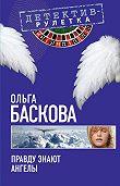 Ольга Баскова -Правду знают ангелы
