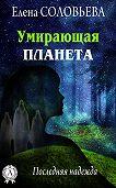 Елена Соловьева -Умирающая планета. Последняя надежда