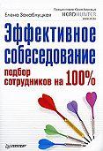 Елена Закаблуцкая -Эффективное собеседование. Подбор сотрудников на 100 %