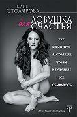 Юлия Столярова -Ловушка для счастья. Как изменить настоящее, чтобы в будущем все сбывалось