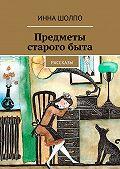 Инна Шолпо -Предметы старогобыта. Рассказы