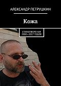 Александр Петрушкин -Кожа. Стихотворения 2000—2017 годов