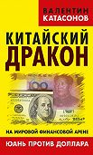 Валентин Катасонов -Китайский дракон на мировой финансовой арене. Юань против доллара