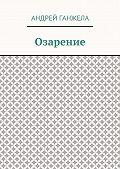 Андрей Ганжела - Озарение