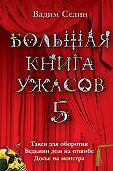 Вадим Селин -Большая книга ужасов – 5 (сборник)