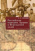 Игорь Петрович Сенченко -Российская империя, Аравия и Персидский залив. Коллекция историй