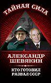 Александр Шевякин -Кто готовил развал СССР