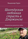 Владимир Герун -Шахтёрская любовная страсть в Дзержинске. Дзержинская романтика любви