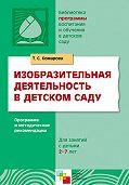 Т. С. Комарова - Изобразительная деятельность в детском саду. Программа и методические рекомендации. Для занятий с детьми 2-7 лет