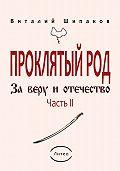 Виталий Шипаков -Проклятый род. Часть 2. За веру иотечество