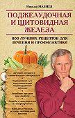 Николай Мазнев -Поджелудочная и щитовидная железа. 800 лучших рецептов для лечения и профилактики