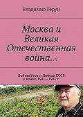 Владимир Герун -Москва и Великая Отечественная война… Войны Руси иПобеда СССР ввойне 1941—1945 г.