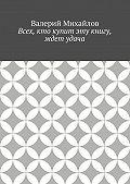 Валерий Михайлов - Всех, кто купит эту книгу, ждет удача