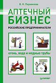 В. Н. Перминова - Аптечный бизнес. Российские предприниматели – огонь, вода и медные трубы