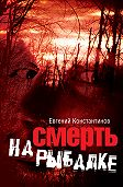 Евгений Константинов -Смерть на рыбалке