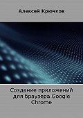 Алексей Крючков -Создание приложений для браузера Google Chrome