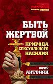Юрий Миранович Антонян -Быть жертвой. Природа сексуального насилия
