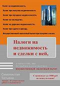 Татьяна Семенистая -Налоги на недвижимость и сделки с ней, а также о том, как без проблем и суеты получить имущественный налоговый вычет