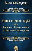 Августин Блаженный - Христианская наука или Основания Герменевтики и Церковного красноречия