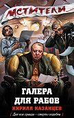 Кирилл Казанцев -Галера для рабов