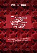 Владимир Лавров -Отуспешных продаж кграмотному маркетингу иобратно. Полезные уроки от честного менеджера попродажам