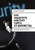 Алексей Номейн -Как защитить контент сайта отворовства. Способы защиты текста