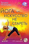 Татьяна Игнатьева - Йога – искусство не стареть