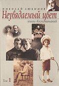Николай Любимов -Неувядаемый цвет. Книга воспоминаний. Том 1