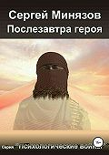 Сергей Рафильевич Минязов -Послезавтра героя