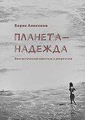 Борис Алексеев -Планета-надежда. Фантастическая квинтоль одобре изле