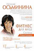 Наталия Осьминина -Фитнес для лица. Система Ревитоника