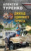 Алексей Туренко -Джихад одинокого туриста
